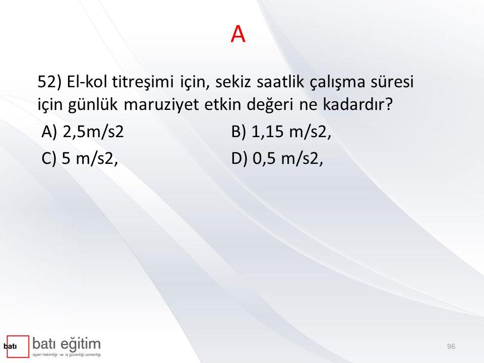 A 52) El-kol titreşimi için, sekiz saatlik çalışma süresi için günlük maruziyet etkin değeri ne kadardır