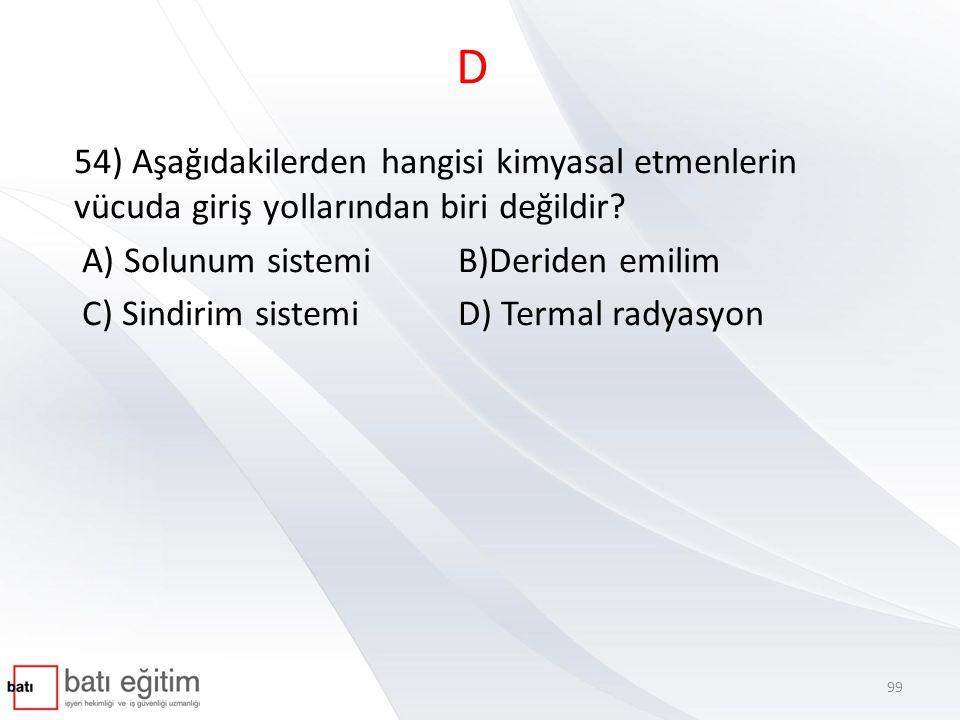 D 54) Aşağıdakilerden hangisi kimyasal etmenlerin vücuda giriş yollarından biri değildir A) Solunum sistemi B)Deriden emilim.