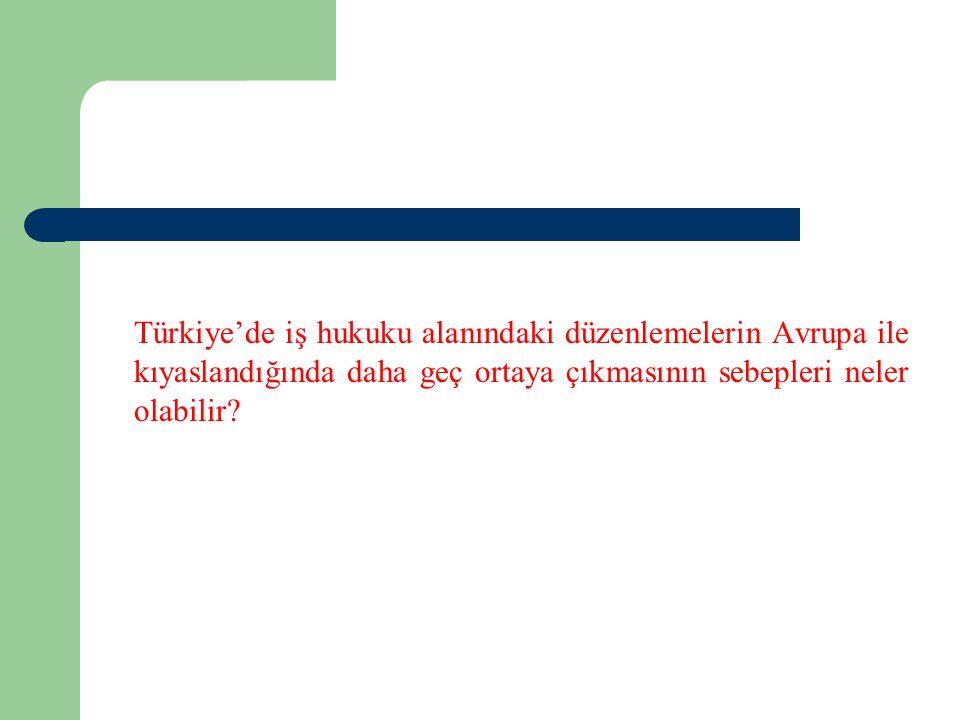 Türkiye'de iş hukuku alanındaki düzenlemelerin Avrupa ile kıyaslandığında daha geç ortaya çıkmasının sebepleri neler olabilir