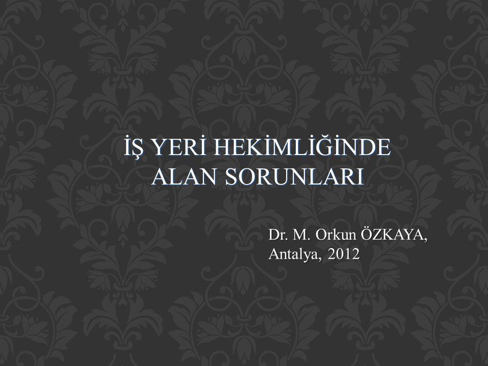 İŞ YERİ HEKİMLİĞİNDE ALAN SORUNLARI Dr. M. Orkun ÖZKAYA, Antalya, 2012