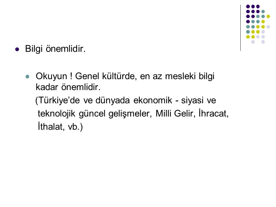 Bilgi önemlidir. Okuyun ! Genel kültürde, en az mesleki bilgi kadar önemlidir. (Türkiye'de ve dünyada ekonomik - siyasi ve.