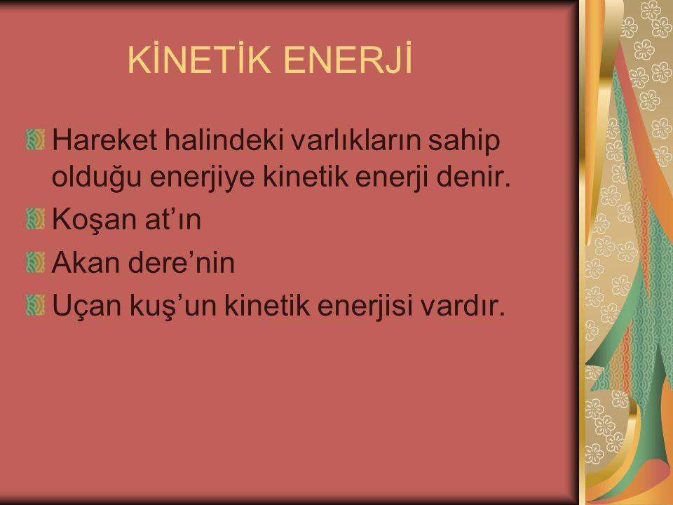 KİNETİK ENERJİ Hareket halindeki varlıkların sahip olduğu enerjiye kinetik enerji denir. Koşan at'ın.