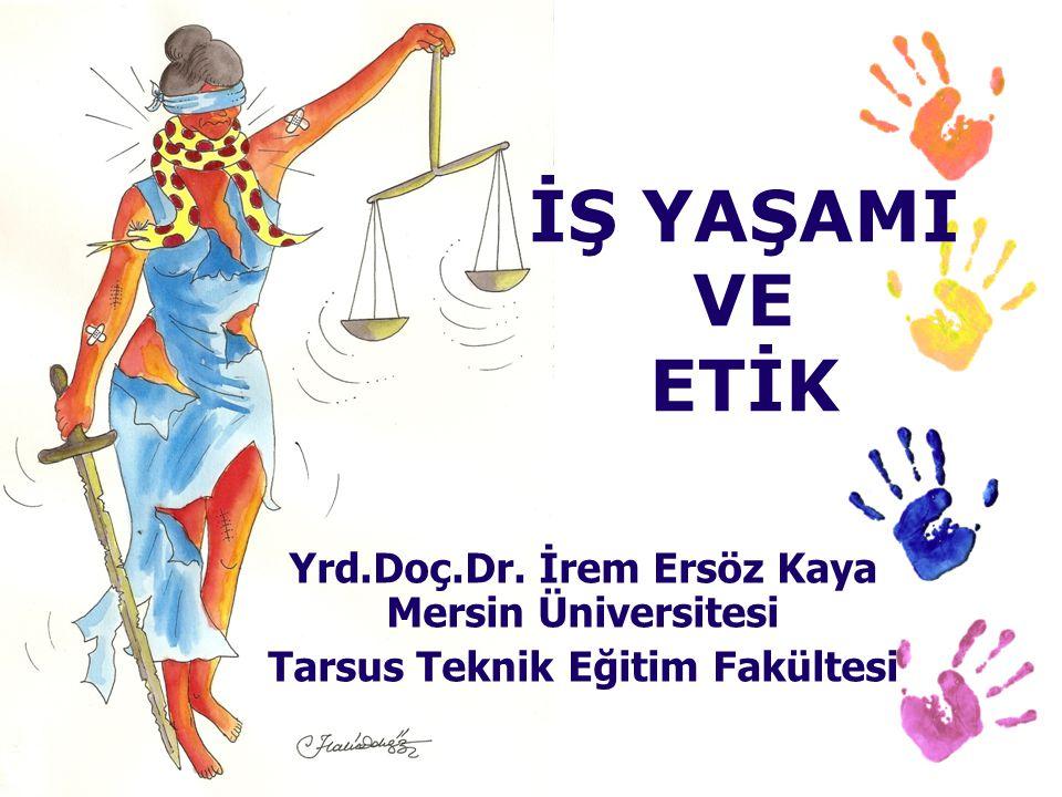 İŞ YAŞAMI VE ETİK Yrd.Doç.Dr. İrem Ersöz Kaya Mersin Üniversitesi