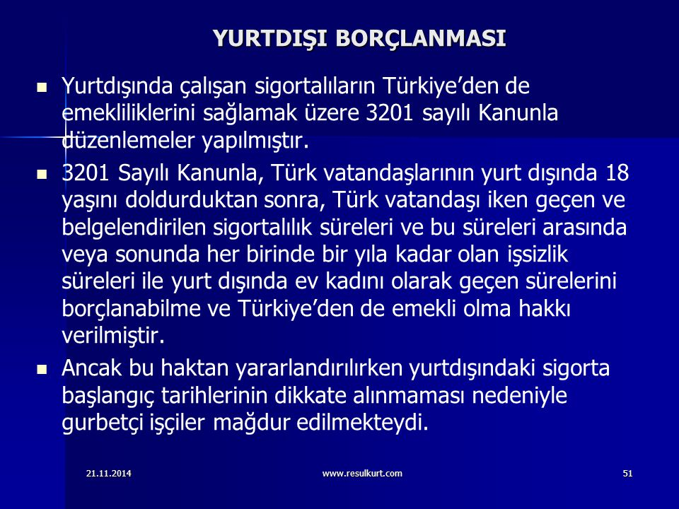 YURTDIŞI BORÇLANMASI Yurtdışında çalışan sigortalıların Türkiye'den de emekliliklerini sağlamak üzere 3201 sayılı Kanunla düzenlemeler yapılmıştır.