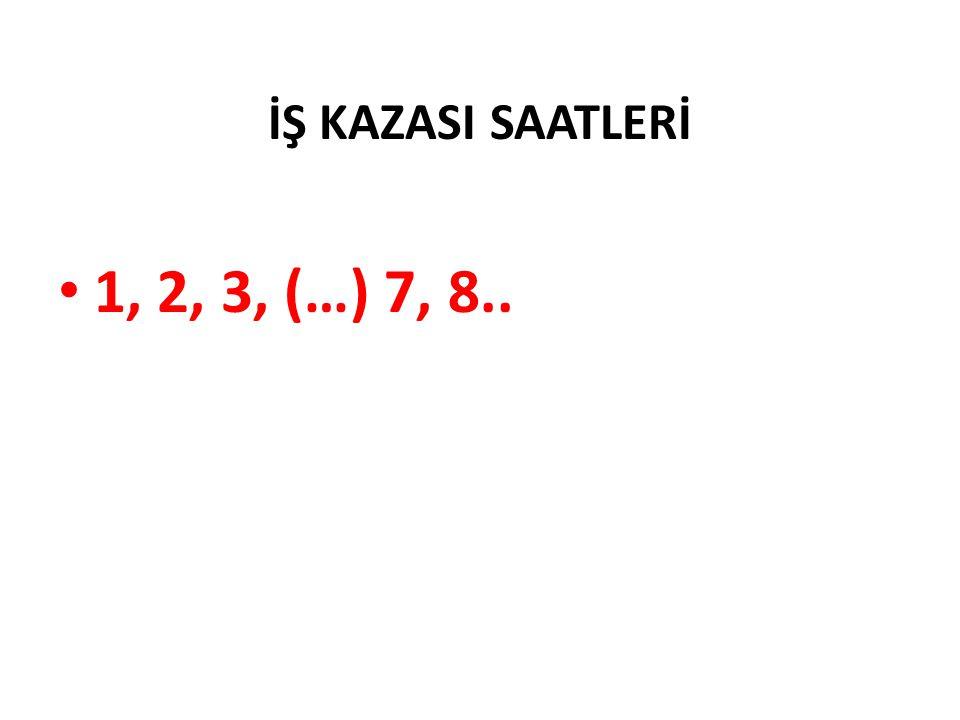 İŞ KAZASI SAATLERİ 1, 2, 3, (…) 7, 8..