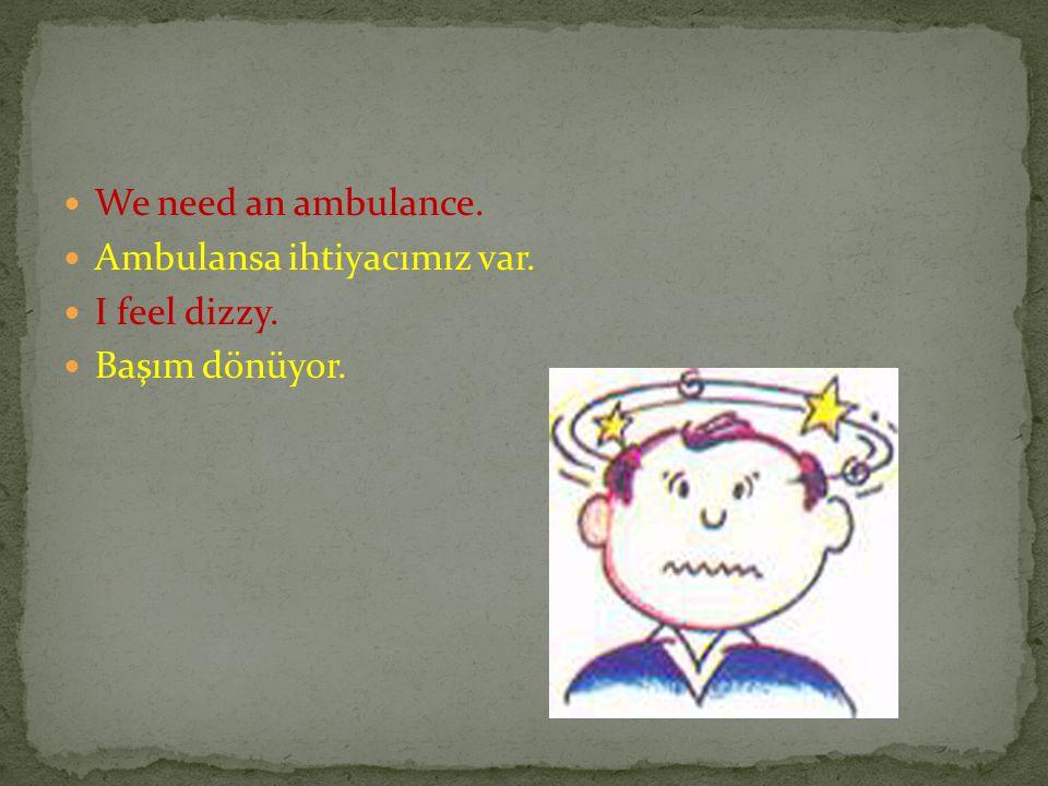 We need an ambulance. Ambulansa ihtiyacımız var. I feel dizzy. Başım dönüyor.