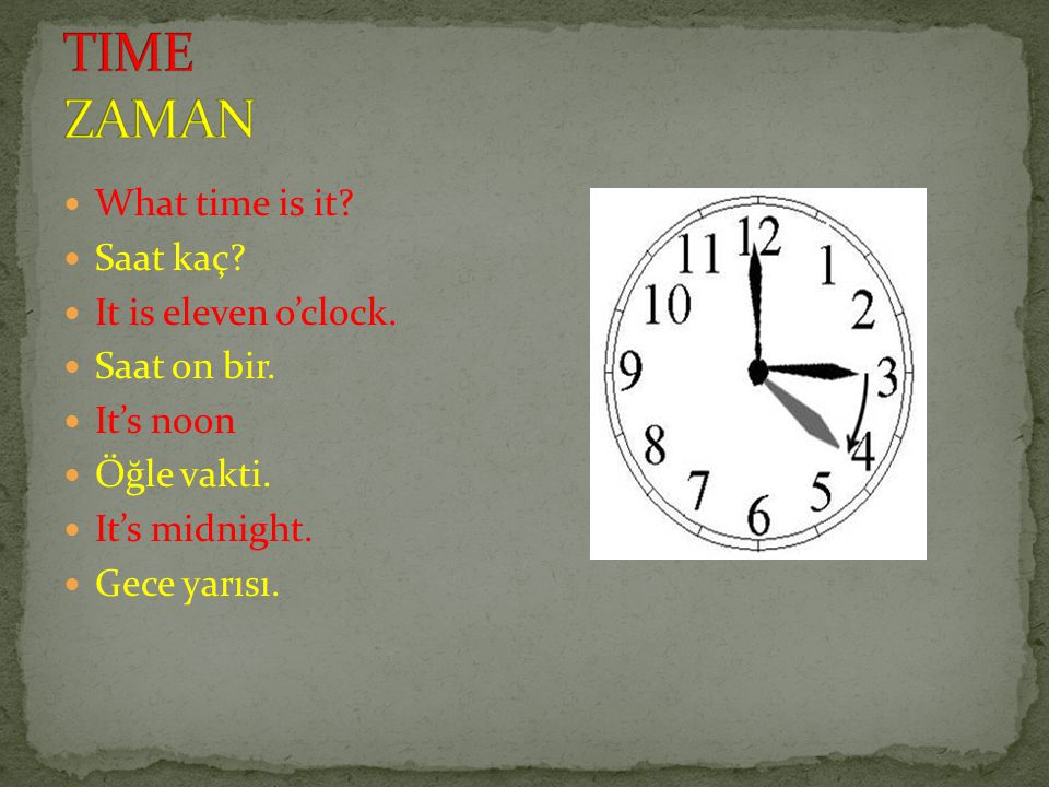 TIME ZAMAN What time is it Saat kaç It is eleven o'clock.