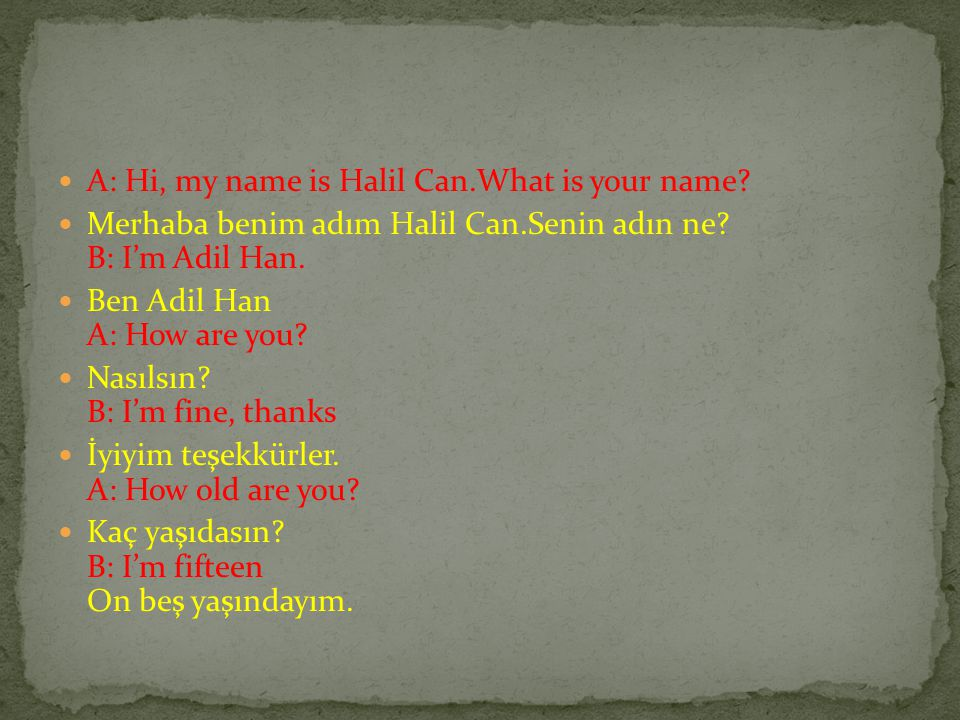 A: Hi, my name is Halil Can.What is your name