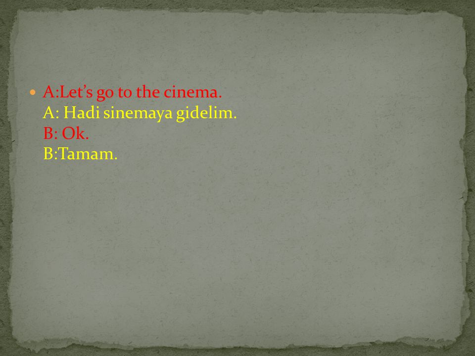 A:Let's go to the cinema. A: Hadi sinemaya gidelim. B: Ok. B:Tamam.