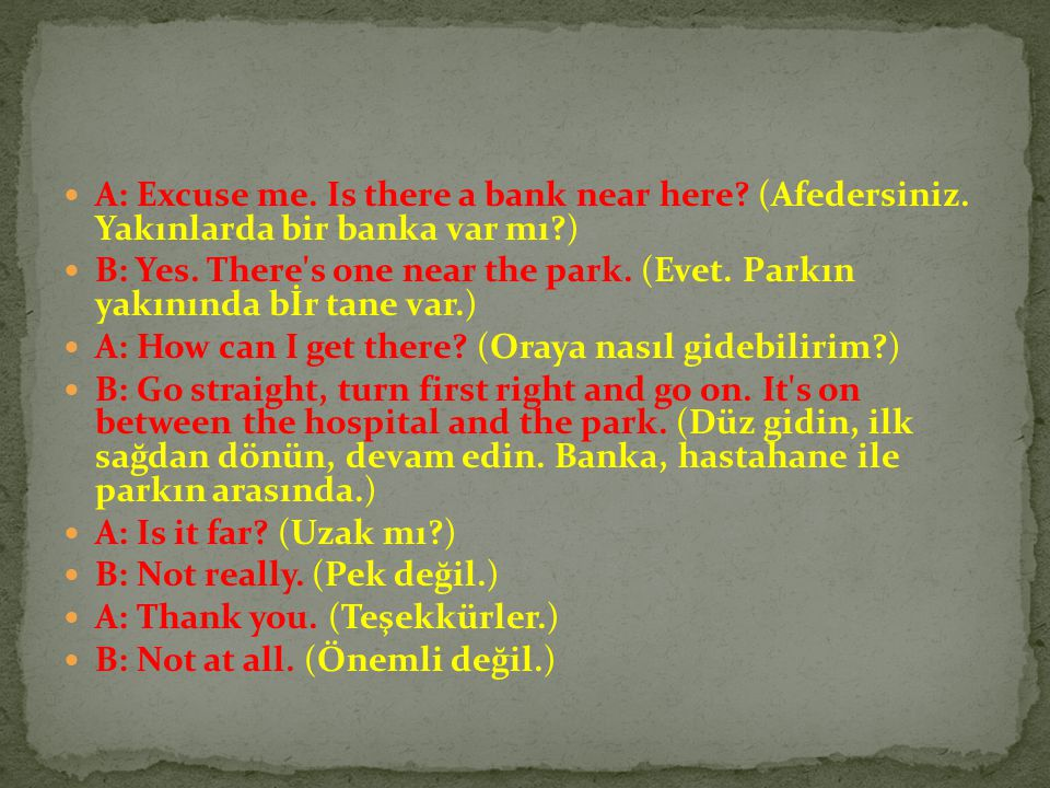 A: Excuse me. Is there a bank near here. (Afedersiniz