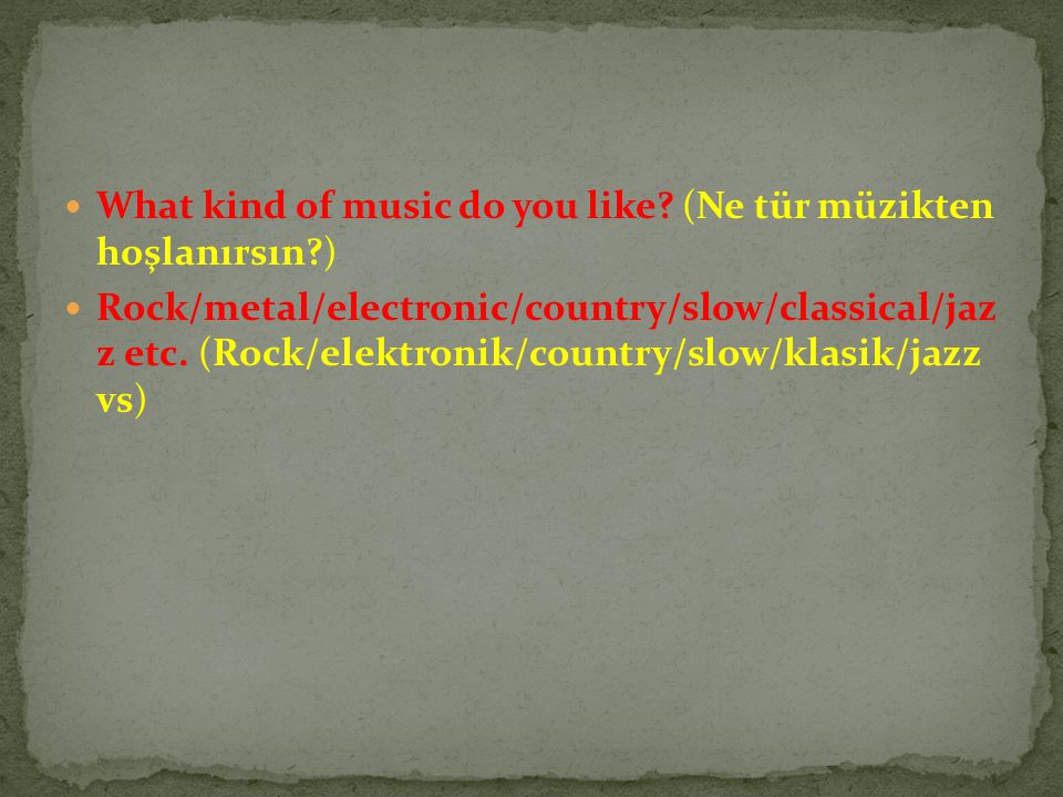 What kind of music do you like (Ne tür müzikten hoşlanırsın )