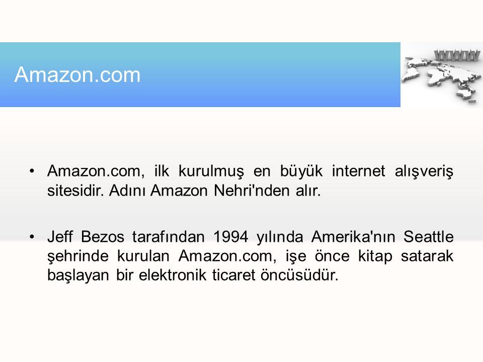 Amazon.com Amazon.com, ilk kurulmuş en büyük internet alışveriş sitesidir. Adını Amazon Nehri nden alır.