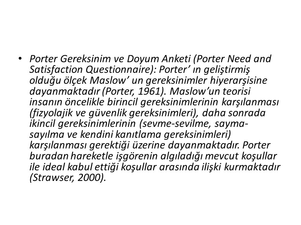 Porter Gereksinim ve Doyum Anketi (Porter Need and Satisfaction Questionnaire): Porter' ın geliştirmiş olduğu ölçek Maslow' un gereksinimler hiyerarşisine dayanmaktadır (Porter, 1961).