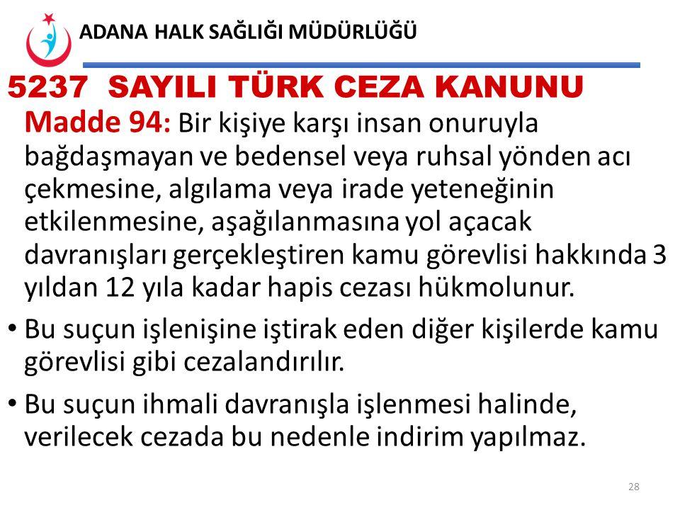 5237 SAYILI TÜRK CEZA KANUNU Madde 94: Bir kişiye karşı insan onuruyla bağdaşmayan ve bedensel veya ruhsal yönden acı çekmesine, algılama veya irade yeteneğinin etkilenmesine, aşağılanmasına yol açacak davranışları gerçekleştiren kamu görevlisi hakkında 3 yıldan 12 yıla kadar hapis cezası hükmolunur.