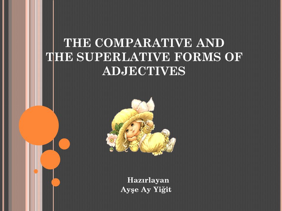 THE COMPARATIVE AND THE SUPERLATIVE FORMS OF ADJECTIVES