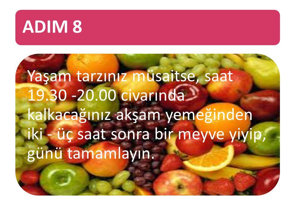 ADIM 8 Yaşam tarzınız müsaitse, saat 19.30 -20.00 civarında kalkacağınız akşam yemeğinden iki - üç saat sonra bir meyve yiyip, günü tamamlayın.