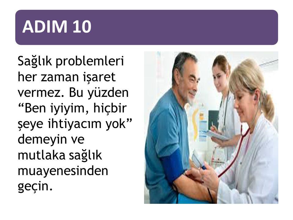 ADIM 10 Sağlık problemleri her zaman işaret vermez.