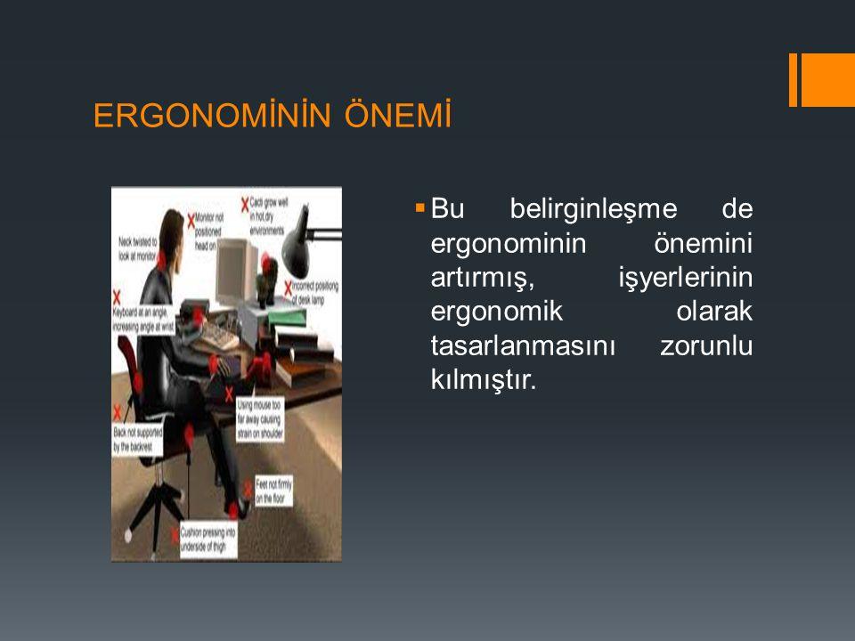 ERGONOMİNİN ÖNEMİ Bu belirginleşme de ergonominin önemini artırmış, işyerlerinin ergonomik olarak tasarlanmasını zorunlu kılmıştır.