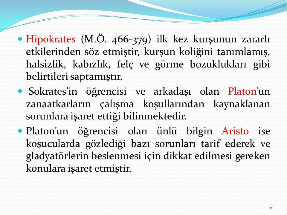 Hipokrates (M.Ö. 466-379) ilk kez kurşunun zararlı etkilerinden söz etmiştir, kurşun koliğini tanımlamış, halsizlik, kabızlık, felç ve görme bozuklukları gibi belirtileri saptamıştır.