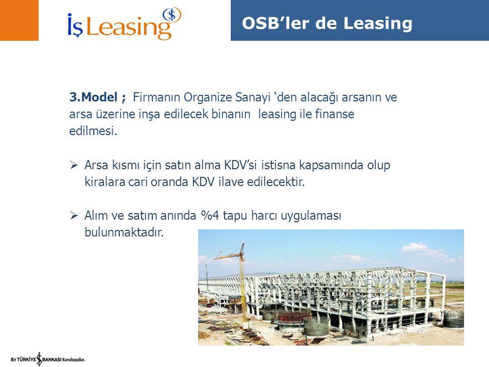 OSB'ler de Leasing 3.Model ; Firmanın Organize Sanayi 'den alacağı arsanın ve arsa üzerine inşa edilecek binanın leasing ile finanse edilmesi.