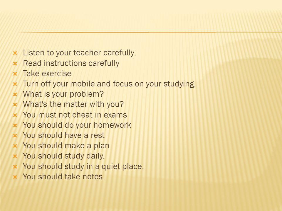 Listen to your teacher carefully.