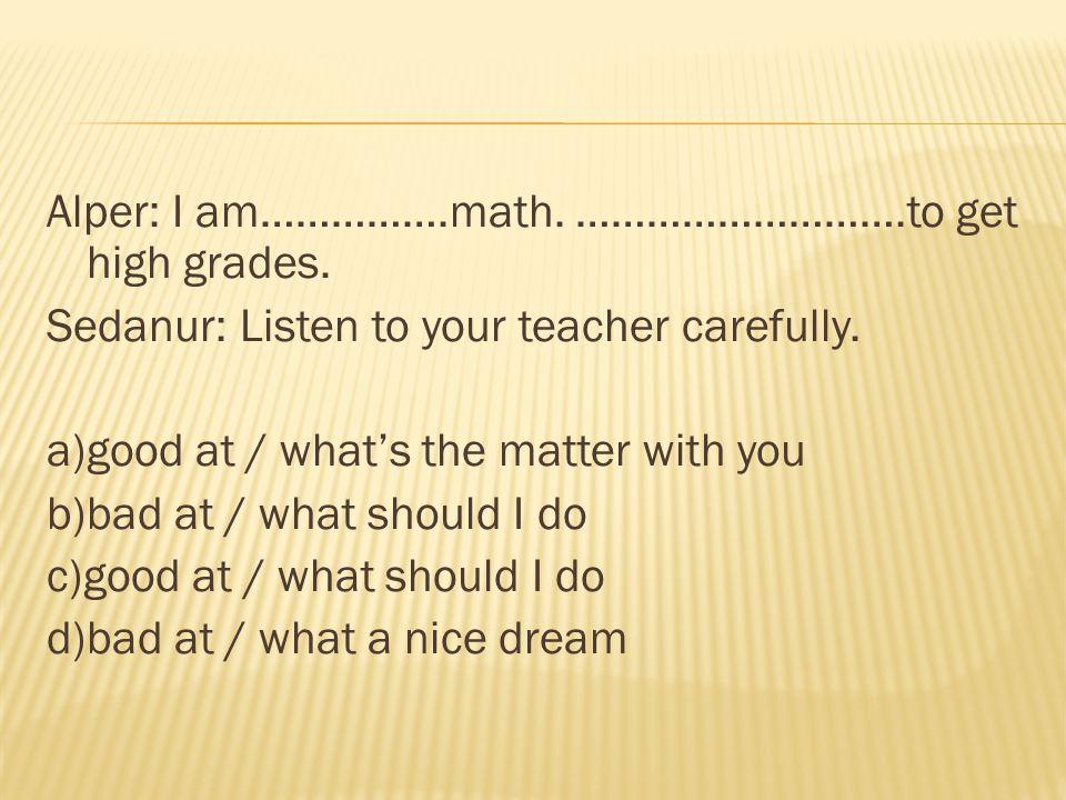 Alper: I am……………. math. ………………………. to get high grades