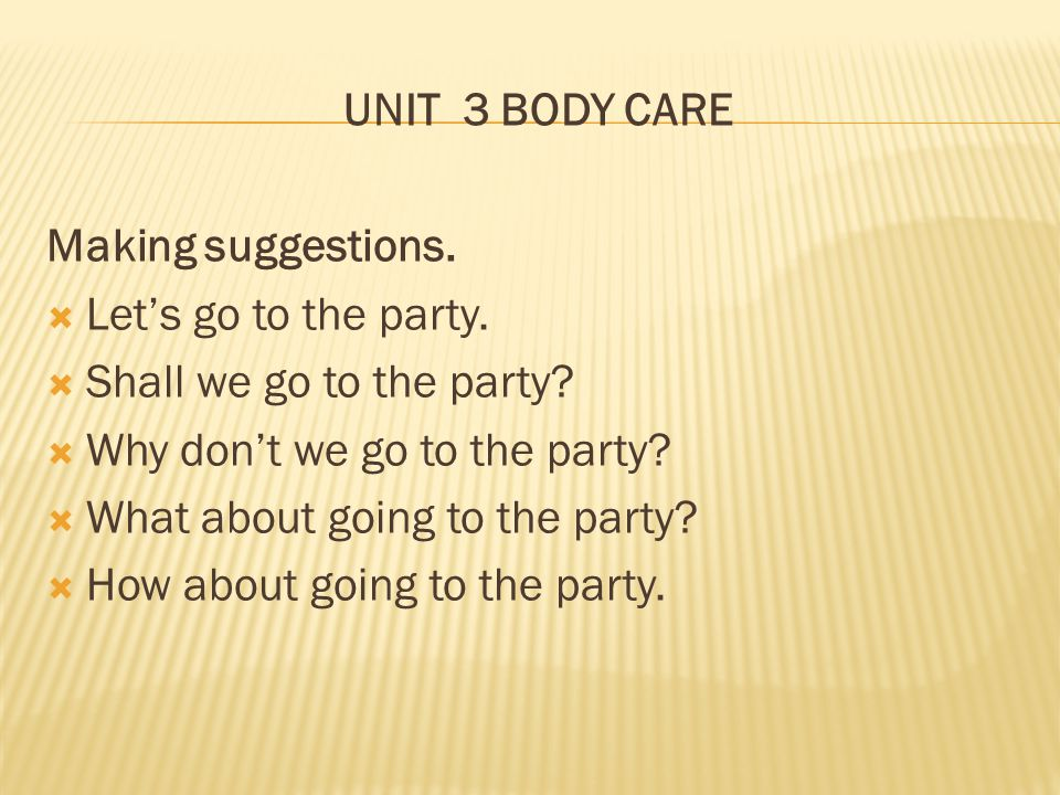 UNIT 3 BODY CARE Making suggestions. Let's go to the party. Shall we go to the party Why don't we go to the party