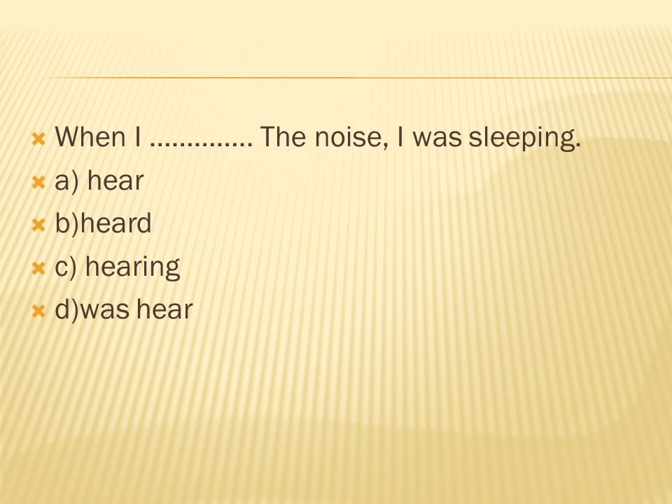 When I ………….. The noise, I was sleeping.