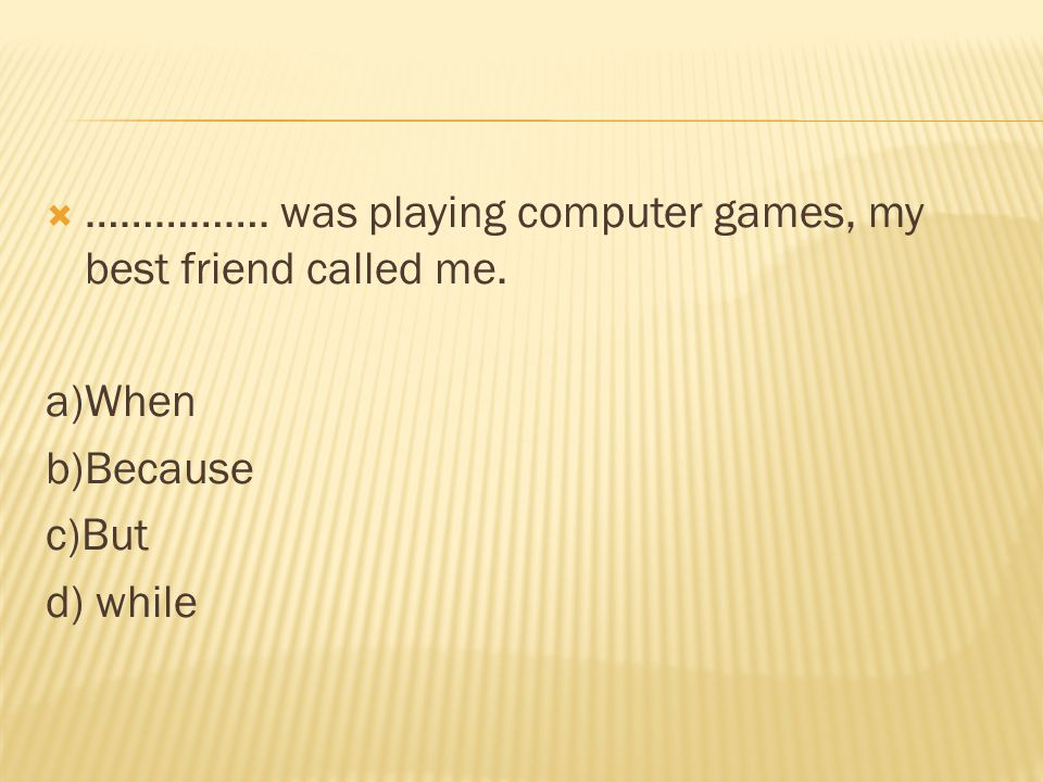 ……………. was playing computer games, my best friend called me.