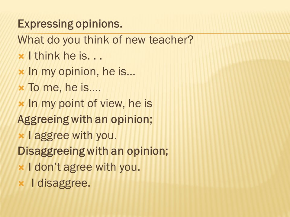 Expressing opinions. What do you think of new teacher I think he is. . . In my opinion, he is… To me, he is….