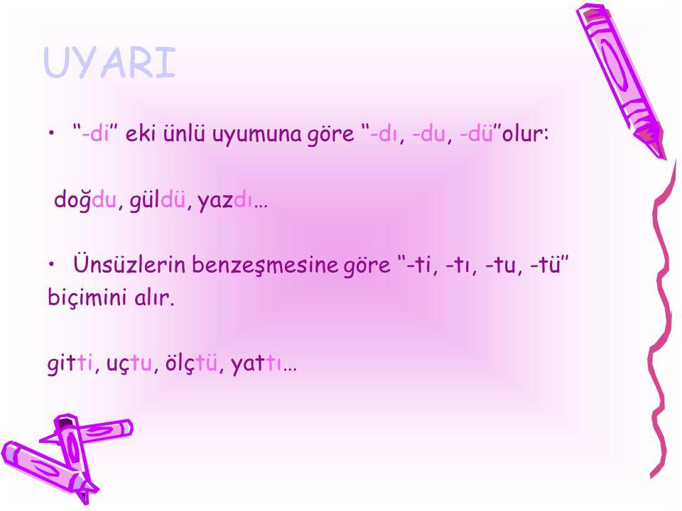 UYARI ''-di'' eki ünlü uyumuna göre ''-dı, -du, -dü''olur: