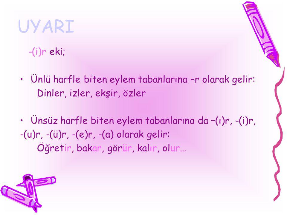UYARI -(i)r eki; Ünlü harfle biten eylem tabanlarına –r olarak gelir: