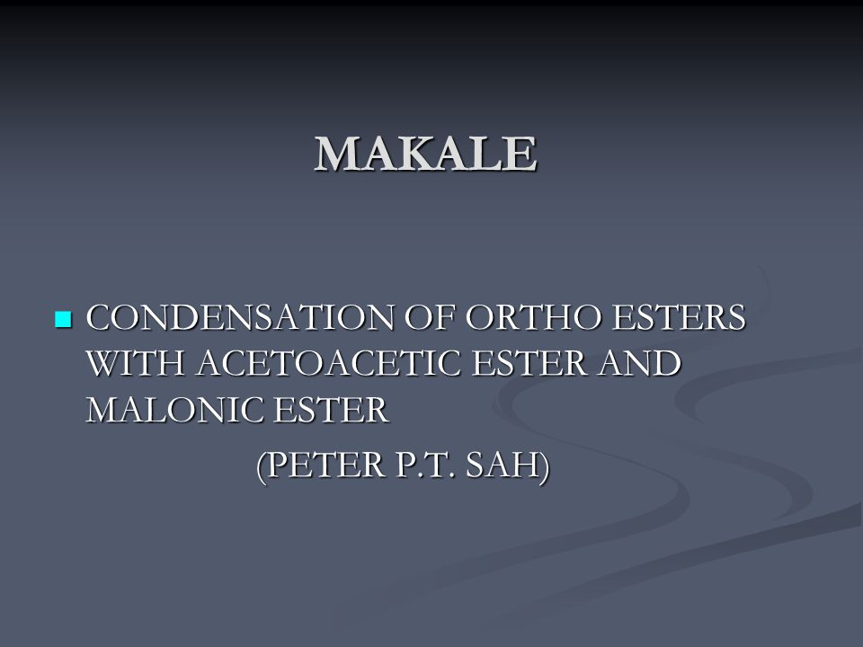 MAKALE CONDENSATION OF ORTHO ESTERS WITH ACETOACETIC ESTER AND MALONIC ESTER (PETER P.T. SAH)