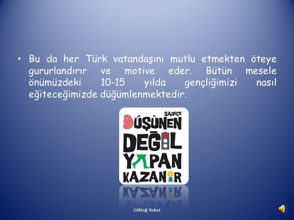 Bu da her Türk vatandaşını mutlu etmekten öteye gururlandırır ve motive eder. Bütün mesele önümüzdeki 10-15 yılda gençliğimizi nasıl eğiteceğimizde düğümlenmektedir.