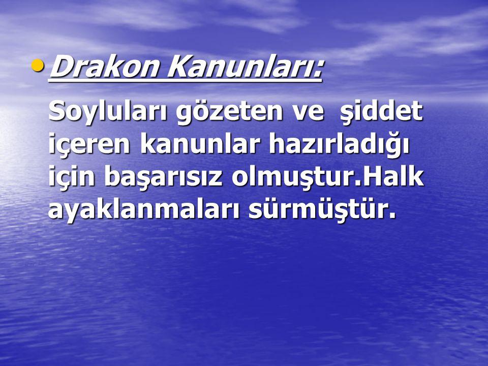 Drakon Kanunları: Soyluları gözeten ve şiddet içeren kanunlar hazırladığı için başarısız olmuştur.Halk ayaklanmaları sürmüştür.
