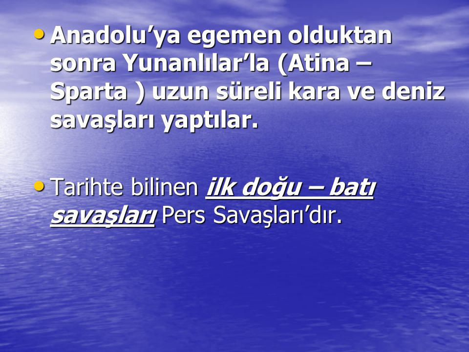 Anadolu'ya egemen olduktan sonra Yunanlılar'la (Atina – Sparta ) uzun süreli kara ve deniz savaşları yaptılar.