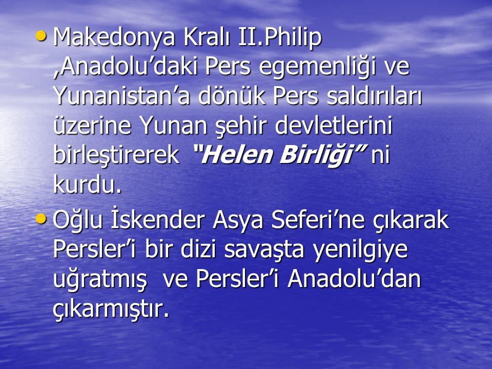 Makedonya Kralı II.Philip ,Anadolu'daki Pers egemenliği ve Yunanistan'a dönük Pers saldırıları üzerine Yunan şehir devletlerini birleştirerek Helen Birliği ni kurdu.