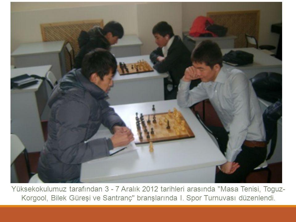 Yüksekokulumuz tarafından 3 - 7 Aralık 2012 tarihleri arasında Masa Tenisi, Toguz-Korgool, Bilek Güreşi ve Santranç branşlarında I.