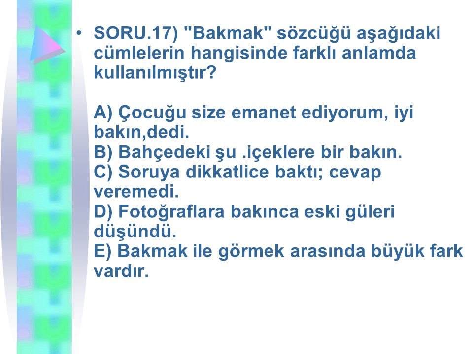 SORU.17) Bakmak sözcüğü aşağıdaki cümlelerin hangisinde farklı anlamda kullanılmıştır.