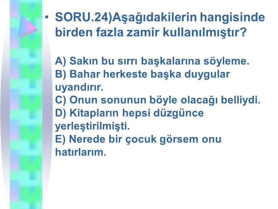 SORU. 24)Aşağıdakilerin hangisinde birden fazla zamir kullanılmıştır