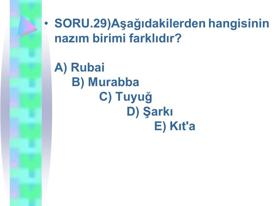 SORU. 29)Aşağıdakilerden hangisinin nazım birimi farklıdır. A) Rubai