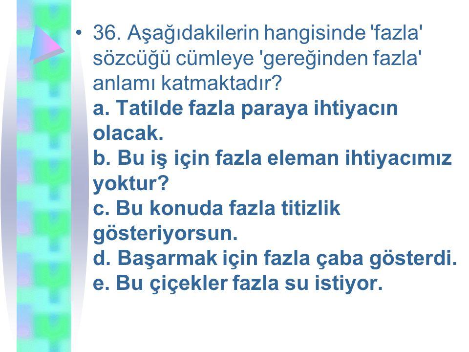 36. Aşağıdakilerin hangisinde fazla sözcüğü cümleye gereğinden fazla anlamı katmaktadır.