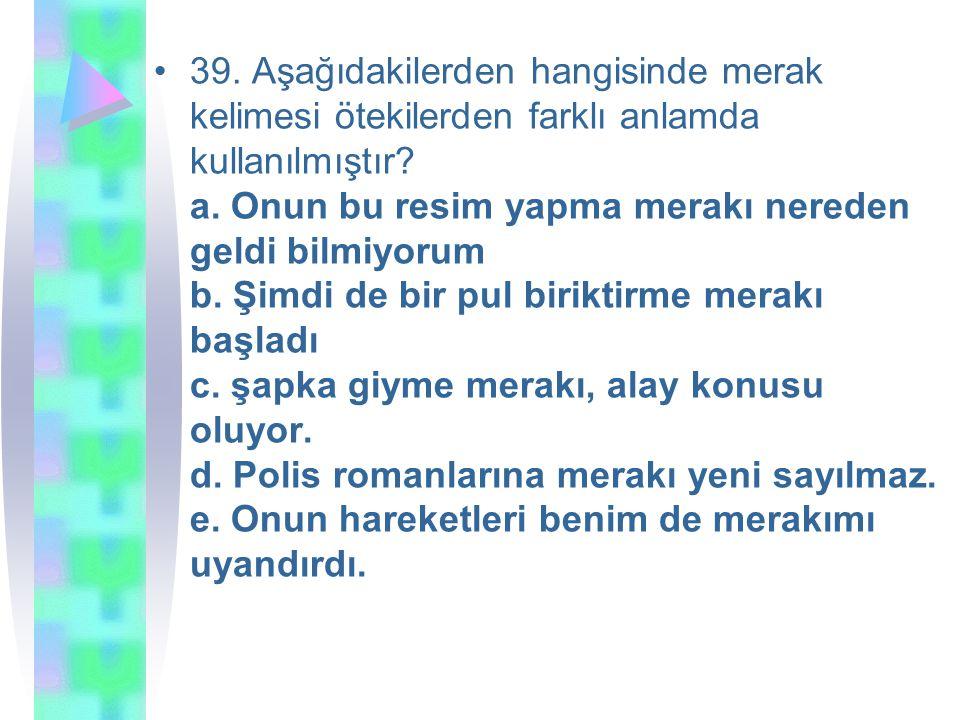39. Aşağıdakilerden hangisinde merak kelimesi ötekilerden farklı anlamda kullanılmıştır.