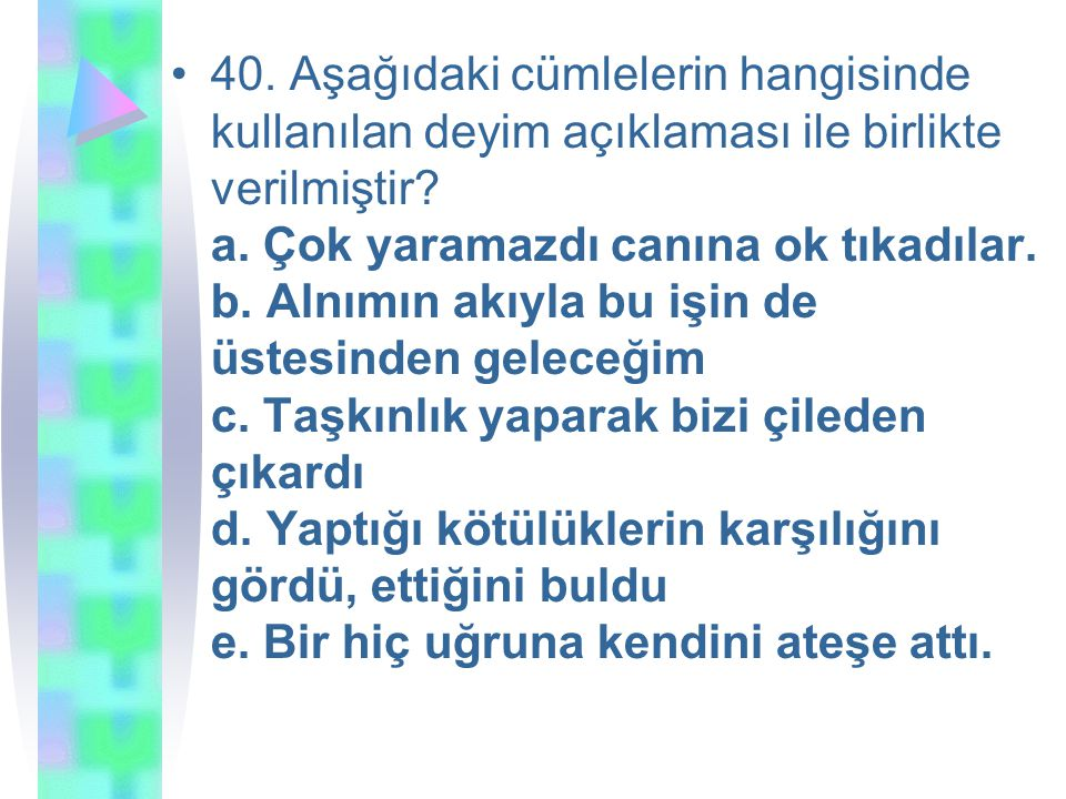 40. Aşağıdaki cümlelerin hangisinde kullanılan deyim açıklaması ile birlikte verilmiştir.