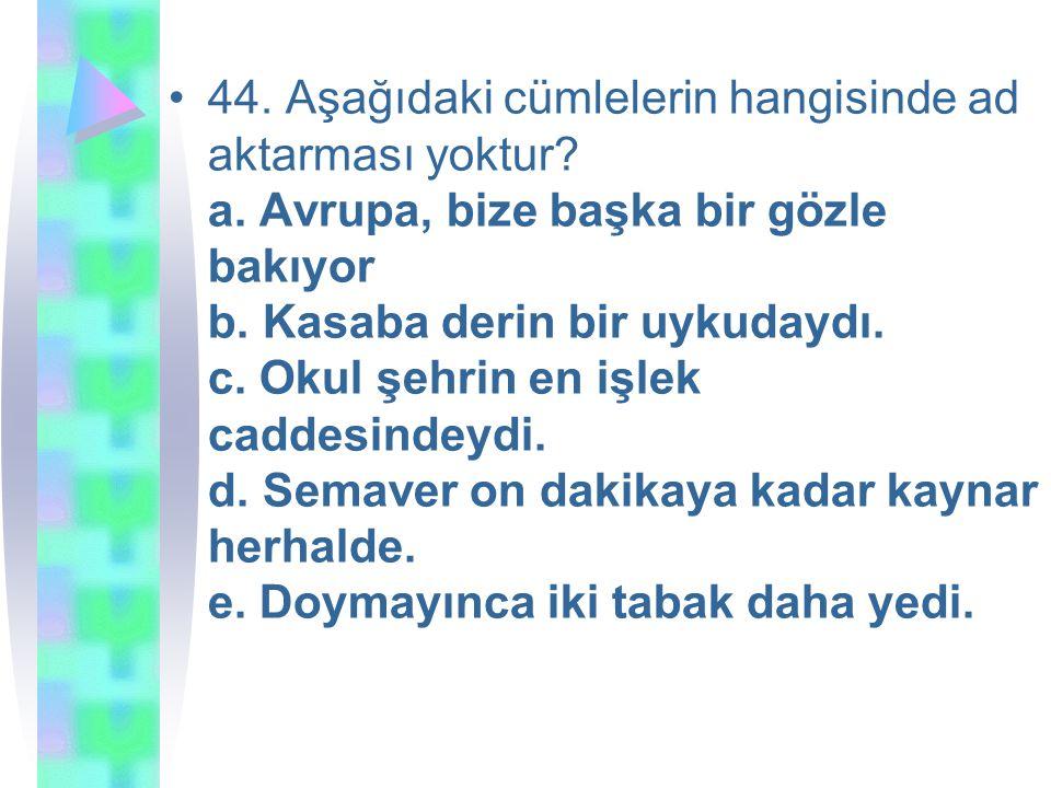 44. Aşağıdaki cümlelerin hangisinde ad aktarması yoktur. a