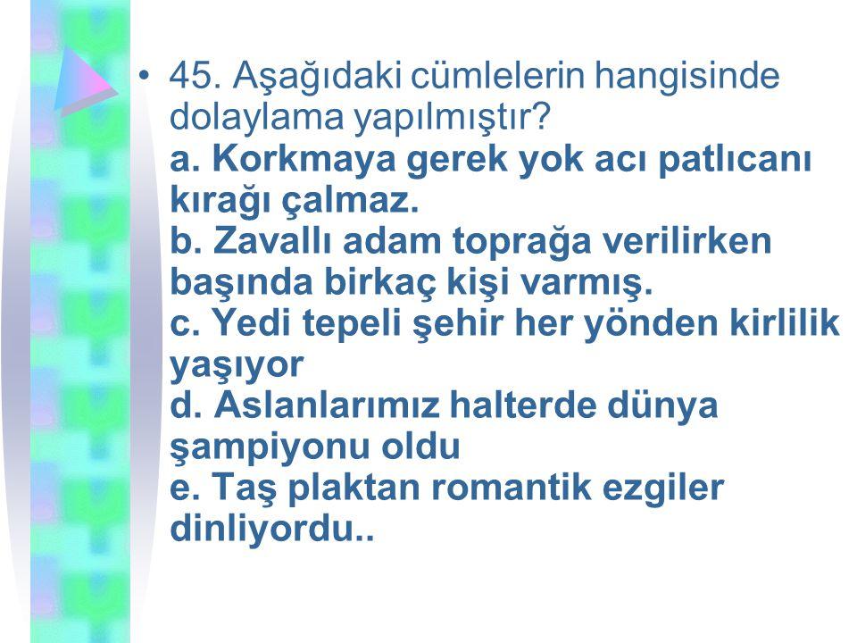 45. Aşağıdaki cümlelerin hangisinde dolaylama yapılmıştır. a