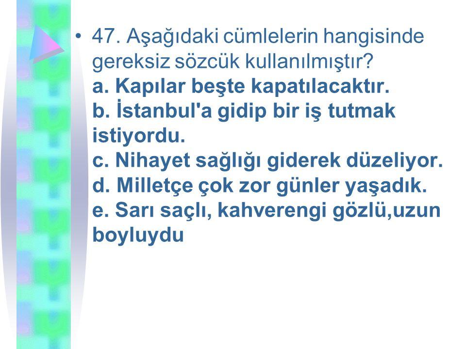 47. Aşağıdaki cümlelerin hangisinde gereksiz sözcük kullanılmıştır. a