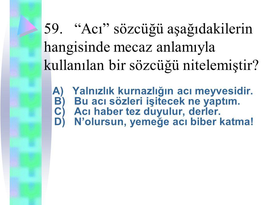 59. Acı sözcüğü aşağıdakilerin hangisinde mecaz anlamıyla kullanılan bir sözcüğü nitelemiştir