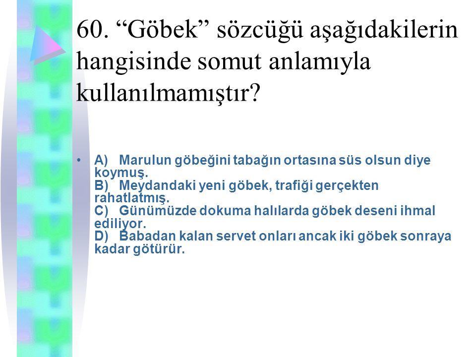 60. Göbek sözcüğü aşağıdakilerin hangisinde somut anlamıyla kullanılmamıştır