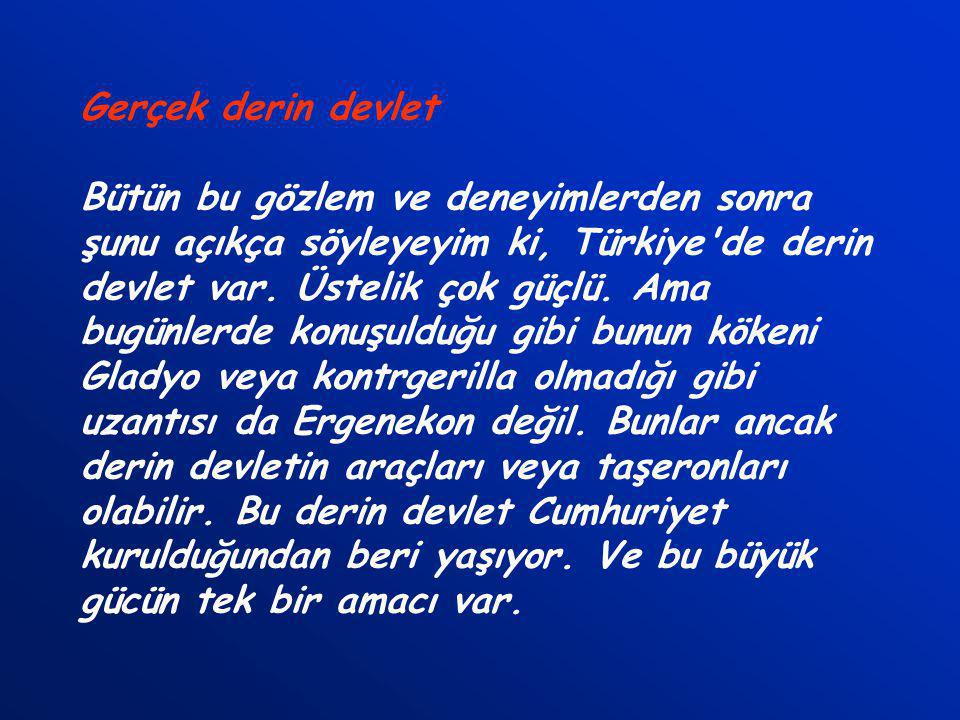 Gerçek derin devlet Bütün bu gözlem ve deneyimlerden sonra şunu açıkça söyleyeyim ki, Türkiye de derin devlet var.